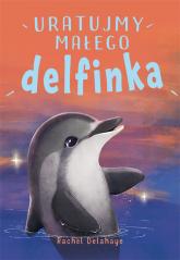 Na pomoc zwierzakom Uratujmy małego delfinka - Rachel Delahaye | mała okładka