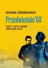 Przedwiośnie '68 Fakty i mity owiane marcową mgłą - Bohdan Urbankowski | mała okładka