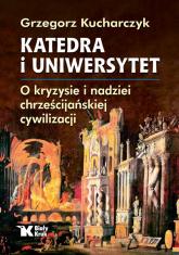 Katedra i uniwersytet O kryzysie i nadziei chrześcijańskiej cywilizacji - Grzegorz Kucharczyk | mała okładka