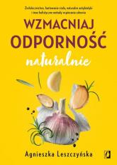 Wzmacniaj odporność naturalnie Ziołolecznictwo, hartowanie ciała, naturalne antybiotyki i inne holistyczne metody wspierania zdrowia - Agnieszka Leszczyńska   mała okładka