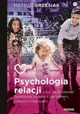 Psychologia relacji czyli jak budować świadome związki z partnerem, dziećmi i rodzicami - Mateusz Grzesiak | mała okładka