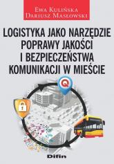 Logistyka jako narzędzie poprawy jakości i bezpieczeństwa komunikacji w mieście - Kulińska Ewa, Masłowski Dariusz | mała okładka