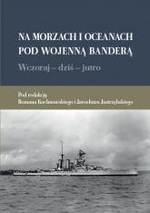 Na morzach i oceanach pod wojenną banderą Wczoraj dziś jutro - red. Roman Kochnowski, red. Jarosław Jastrzębski | mała okładka