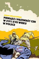 Pieniądz i przewrót cen w Polsce XVI i XVII wieku - Adam Szelągowski | mała okładka