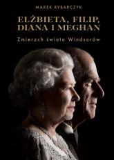 Elżbieta, Filip, Diana i Meghan. Zmierzch świata Windsorów - Marek Rybarczyk | mała okładka