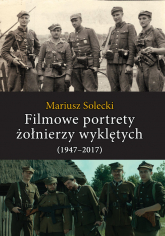 Filmowe portrety żołnierzy wyklętych (1947-2017) - Mariusz Solecki | mała okładka