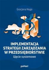 Implementacja strategii zarządzania w przedsiębiorstwie Ujęcie systemowe - Gracjana Noga | mała okładka