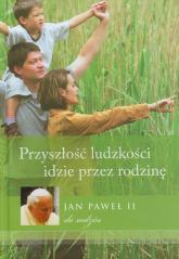 Przyszłość ludzkości idzie przez rodzinę Jan Paweł II do rodzin -  | mała okładka