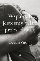 Wspaniali jesteśmy tylko przez chwilę - Ocean Vuong   mała okładka
