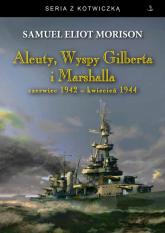 Aleuty Wyspy Gilberta i Marshalla Czerwiec 1942 - kwiecień 1944 - Morison Samuel Eliot | mała okładka