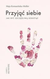 Przyjąć siebie Jak być szczęśliwą kobietą? - Maja Komasińska-Moller | mała okładka