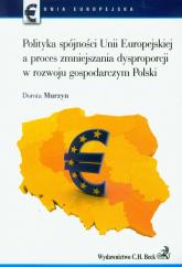 Polityka spójności Unii Europejskiej a proces zmniejszania dysproporcji w rozwoju gospodarczym Polski - Dorota Murzyn | mała okładka
