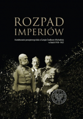 Rozpad imperiów Kształtowanie powojennego ładu w Europie Środkowo-Wschodniej w latach 1918–1923 -  | mała okładka