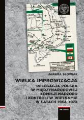 Wielka improwizacja Delegacja Polska w Międzynarodowej Komisji Nadzoru i Kontroli w Indochinach w latach 1954-1973 - Jarema Słowiak | mała okładka