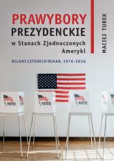 Prawybory prezydenckie w Stanach Zjednoczonych Ameryki Bilans czterech dekad 1976-2016 - Maciej Turek   mała okładka
