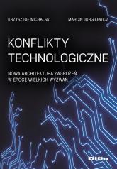Konflikty technologiczne Nowa architektura zagrożeń w epoce wielkich wyzwań - Michalski Krzysztof, Jurgilewicz Marcin | mała okładka