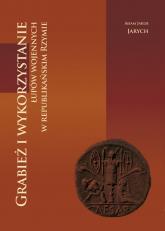Grabież i wykorzystanie łupów wojennych w republikańskim Rzymie - Jarych Adam Jakub   mała okładka