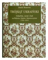 Trójkąt ukraiński Szlachta, carat i lud na Wołyniu, Podolu i Kijowszczyźnie 1793-1914 - Daniel Beauvois   mała okładka