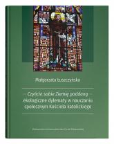Czyńcie sobie Ziemię poddaną - ekologiczne dylematy w nauczaniu społecznym Kościoła katolickiego - Małgorzata Łuszczyńska | mała okładka
