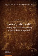 Nazwać żeby ocalić Klasycy myśli konserwatorskiej wobec reliktów przeszłości - Janusz Krawczyk | mała okładka