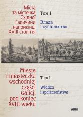 Miasta i miasteczka wschodniej części Galicji pod koniec XVIII wieku Tom 1 Władza i społeczeństwo - zbiorowa Praca | mała okładka