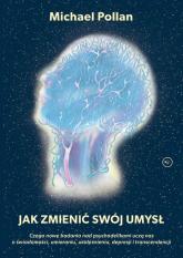 Jak zmienić swój umysł? Czego nowe badania nad psychodelikami uczą nas o świadomości, umieraniu, uzależnieniu, depresji i tr - Michael Pollan | mała okładka
