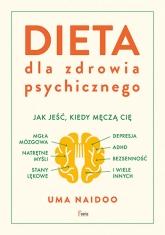Dieta dla zdrowia psychicznego Dieta dla zdrowia psychicznego. Jak jeść, kiedy męczą cię: mgła mózgowa, natrętne myśli, depresja, A - Uma Naidoo | mała okładka