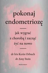 Pokonaj endometriozę Jak wygrać z chorobą i zacząć żyć na nowo - Orbuch Iris, Stein Amy | mała okładka