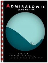 Admirałowie wyobraźni. 100 lat polskiej ilustracji w książkach dla dzieci  - praca zbiorowa | mała okładka