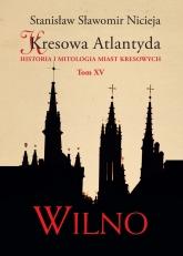 Kresowa Atlantyda. Tom XV. Wilno  - Stanisław Sławomir Nicieja   mała okładka
