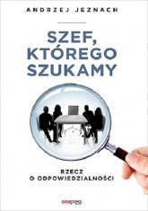 Szef, którego szukamy Rzecz o odpowiedzialności - Andrzej Jeznach | mała okładka