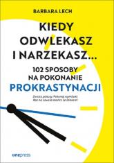 Kiedy odwlekasz i narzekasz... 102 sposoby na pokonanie prokrastynacji - Barbara Lech | mała okładka