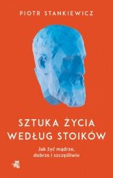Sztuka życia według stoików. Jak żyć mądrze, dobrze i szczęśliwie - Piotr Stankiewicz | mała okładka