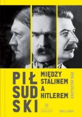 Piłsudski między Stalinem a Hitlerem  - Krzysztof Rak | mała okładka