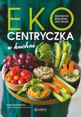 Ekocentryczka w kuchni Sezonowo, roślinnie, less waste - Daria Rogowska | mała okładka