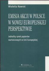 Emisja akcji w Polsce w nowej europejskiej perspektywie Jednolity rynek papieró wartościowych w Unii Europejskiej - Wioletta Nawrot | mała okładka