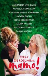 Teraz cię rozumiem, mamo! - Witkiewicz Magdalena, Krawczyk Agnieszka, Lingas-Łoniewska Agnieszka, Socha Natasza, Gołębiewska Ilo | mała okładka