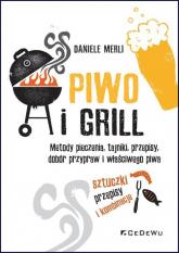 Piwo i grill Metody pieczenia, tajniki, przepisy, dobór przypraw i właściwego piwa - Daniele Merli | mała okładka