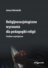 Religijnosocjologiczne wyzwania dla pedagogiki religii. Studium socjologiczne - Janusz Mariański | mała okładka
