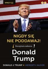 Nigdy się nie poddawaj! Receptura sukcesu Donald Trump - Trump Donald J.   mała okładka