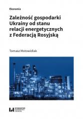 Zależność gospodarki Ukrainy od stanu relacji energetycznych z Federacją Rosyjską - Tomasz Motowidlak | mała okładka