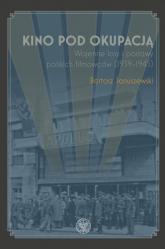 Kino pod okupacją Wojenne losy i postawy polskich filmowców (1939-1945) - Bartosz Januszewski | mała okładka