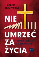 Nie umrzeć za życia Wiara Krzyż Nawrócenie - Robert Skrzypczak   mała okładka
