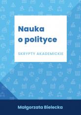 Nauka o polityce Skrypty akademickie - Małgorzata Bielecka | mała okładka