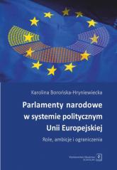Parlamenty narodowe w systemie politycznym Unii Europejskiej Role, ambicje i oraniczenia - Karolina Borońska-Hryniewiecka | mała okładka