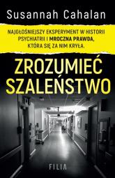 Zrozumieć szaleństwo Najgłośniejszy eksperyment w historii psychiatrii i mroczna prawda, która się za nim kryła. - Susannah Cahalan   mała okładka