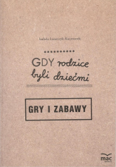 Gdy rodzice byli dziećmi Gry i zabawy - Izabela Łazarczyk-Kaczmarek | mała okładka