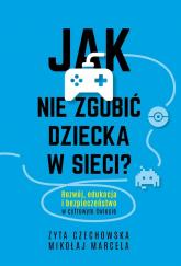 Jak nie zgubić dziecka w sieci? Rozwój, edukacja i bezpieczeństwo w cyfrowym świecie - Czechowska Zyta, Marcela Mikołaj | mała okładka