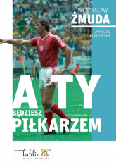 A ty będziesz piłkarzem - Żmuda Władysław, Kurowski Dariusz | mała okładka
