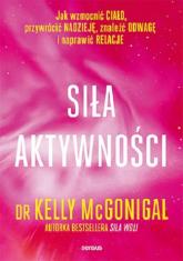 Siła aktywności Jak wzmocnić ciało, przywrócić nadzieję, znaleźć odwagę i naprawić relacje - Kelly McGonigal | mała okładka